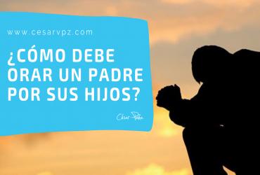 ¿Cómo debe orar un padre por sus hijos?